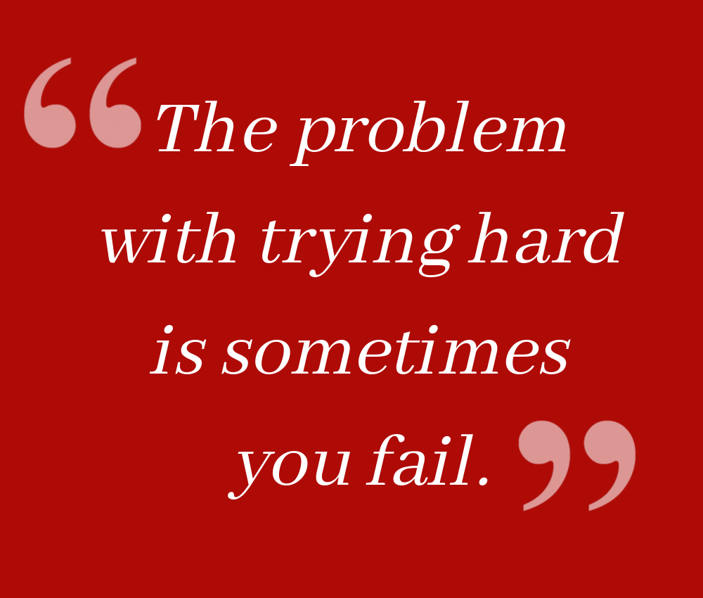 The problem with trying hard is sometimes you fail.